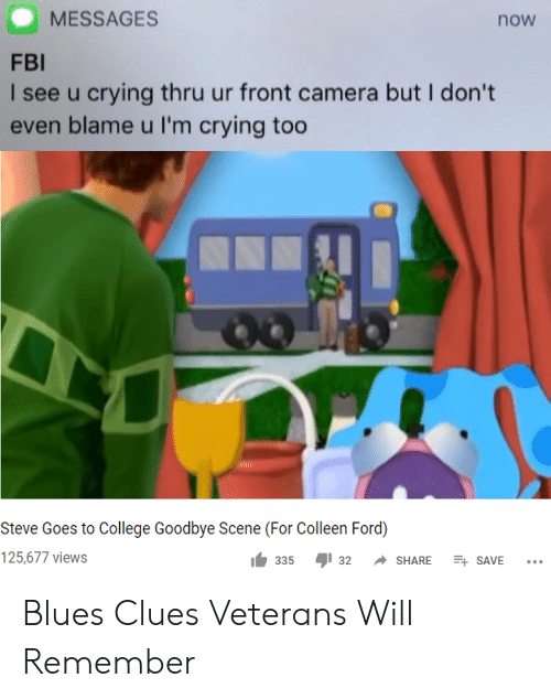 Veterans: MESSAGES  now  FBI  I see u crying thru ur front camera but I don't  even blame u I'm crying too  Steve Goes to College Goodbye Scene (For Colleen Ford)  125,677 views  E SAVE  335  32  SHARE Blues Clues Veterans Will Remember