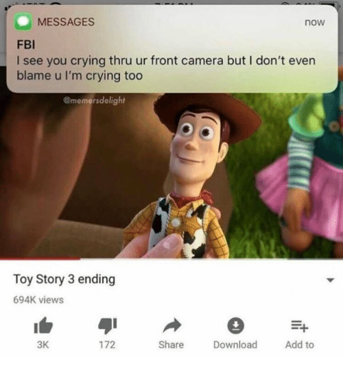 Crying, Fbi, and Toy Story: MESSAGES  now  FBI  I see you crying thru ur front camera but I don't even  blame u I'm crying too  @memersdelight  Toy Story 3 ending  694K views  3K  hare ownload Add to  172