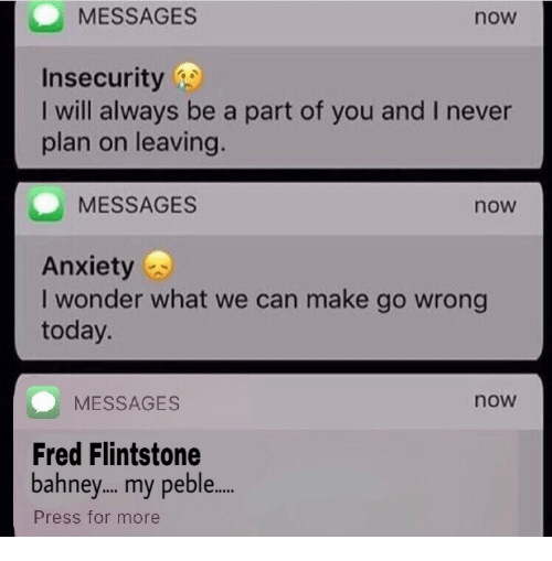 fred flintstone: MESSAGES  now  Insecurity  I will always be a part of you and I never  plan on leaving.  MESSAGES  now  Anxiety  I wonder what we can make go wrong  today.  MESSAGES  now  Fred Flintstone  bahney... my peble...  Press for more