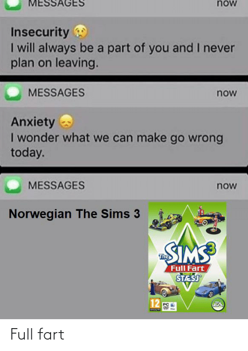 The Sims 3: MESSAGES  now  Insecurity  I will always be a part of you and I never  plan on leaving.  MESSAGES  now  Anxiety  I wonder what we can make go wrong  today.  MESSAGES  now  Norwegian The Sims 3  SIMS  The  Full Fart  STESJ  12  EA  PC Full fart