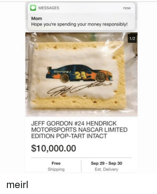 nascar: MESSAGES  now  Mom  Hope you're spending your money responsibly!  1/2  JEFF GORDON #24 HENDRICK  MOTORSPORTS NASCAR LIMITED  EDITION POP-TART INTACT  $10,000.00  Free  Shipping  Sep 29 Sep 30  Est. Delivery meirl