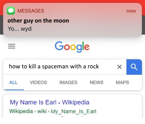 how to kill: MESSAGES  other guy on the moon  Yo... wyd  now  Google  how to kill a spaceman with a rock  ALL VIDEOS IMAGES NEWS MAPS  My Name ls Earl - Wikipedia  Wikipedia wiki MyName Is Earl  Mu