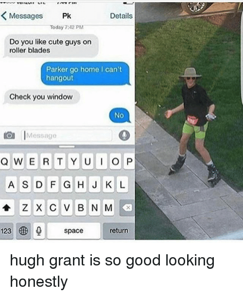 Rollers: Messages Pk  Details  Today 7:42 PM  Do you ike cute guys on  Do you like cute guys on  roller blades  Parker go home I can't  hangout  Check you window  No  Message  A S D F G H J K L  123  space  return hugh grant is so good looking honestly