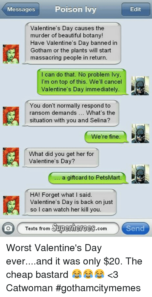 Texts From Superheros: Messages  Poison Ivy  Edit  Valentine's Day causes the  murder of beautiful botany!  Have Valentine's Day banned in  Gotham or the plants will start  massacring people in return.  I can do that. No problem lvy  I'm on top of this. We'll cancel  Valentine's Day immediately.  You don't normally respond to  ransom demands  What's the  situation with you and Selina?  We're fine  What did you get her for  Valentine's Day?  a giftcard to PetsMart.  HA! Forget what I said.  Valentine's Day is back on just  so I can watch her kill you  Texts from  Superheroes  Send  Com Worst Valentine's Day ever....and it was only $20. The cheap bastard 😂😂😂  <3 Catwoman #gothamcitymemes
