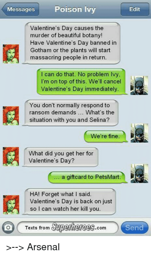 Texts From Superheros: Messages  Poison Ivy  Edit  Valentine's Day causes the  murder of beautiful botany!  Have Valentine's Day banned in  Gotham or the plants will start  massacring people in return.  I can do that. No problem Ivy  I'm on top of this. We'll cancel  Valentine's Day immediately.  You don't normally respond to  ransom demands  What's the  situation with you and Selina?  We're fine  What did you get her for  Valentine's Day?  a giftcard to PetsMart.  HA! Forget what I said.  Valentine's Day is back on just  so I can watch her kill you  Texts from  Superheroes  Send  Com >--> Arsenal