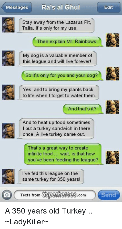 turkey sandwich: Messages  Ra's al Ghul  Edit  Stay away from the Lazarus Pit,  Talia. It's only for my use.  Then explain Mr. Rainbows.  My dog is a valuable member of  this league and will live forever  So it's only for you and your dog?  Yes, and to bring my plants back  to life when I forget to water them.  And that's it?  And to heat up food sometimes.  I put a turkey sandwich in there  once. A live turkey came out.  That's a great way to create  infinite food  wait, is that how  you've been feeding the league?  I've fed this league on the  same turkey for 350 years!  Superheroes  Send  lO Texts from  com A 350 years old Turkey...  ~LadyKiller~