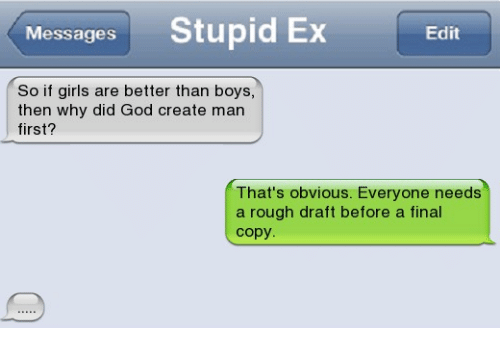 memes: Messages Stupid Ex  Edit  So if girls are better than boys,  then why did God create man  first?  That's obvious. Everyone needs  a rough draft before a final  copy