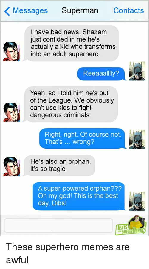 Bad, God, and Memes: Messages Superman Contacts  I have bad news, Shazam  just confided in me he's  actually a kid who transforms  into an adult superhero.  Reeaaallly?  Yeah, so I told him he's out  of the League. We obviously  can't use kids to fight  dangerous criminals  Right, right. Of course not.  That's wrong?  He's also an orphan.  Its so tragic.  A super-powered orphan???  Oh my god! This is the best  day. Dibs!  EXTS  SUPERHERO