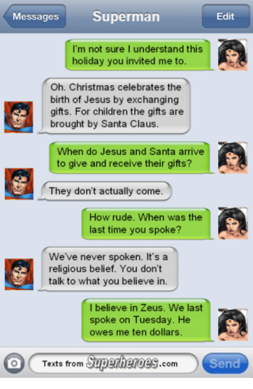 Texts From Superheros: Messages  Superman  Edit  m not sure I understand this  holiday you invited me to.  Oh. Christmas celebrates the  birth of Jesus by exchanging  gifts. For children the gifts are  brought by Santa Claus.  When do Jesus and Santa arrive  to give and receive their gifts?  They don't actually come  How rude. When was the  ast time you spoke?  We've never spoken  It's a  religious belief. You don't  talk to what you believe in.  I believe in Zeus. We last  spoke on Tuesday. He  owes me ten dollars  Texts from  Superheroes  com  Send