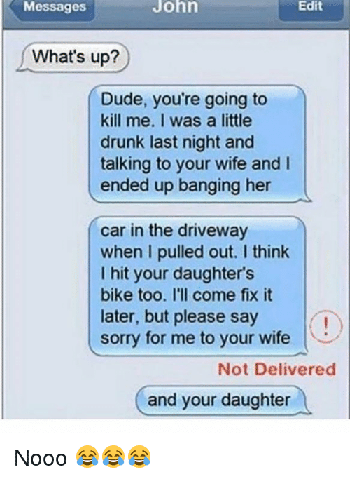 Memes, Pull Out, and Bang Her: Messages  What's up?  Dude, you're going to  kill me. I was a little  drunk last night and  talking to your wife and l  ended up banging her  car in the driveway  when I pulled out. think  I hit your daughter's  bike too. I'll come fix it  later, but please say  sorry for me to your wife  Not Delivered  and your daughter Nooo 😂😂😂