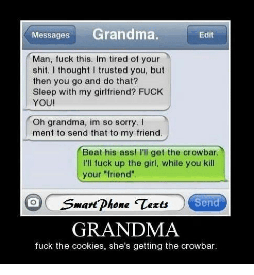 """i trusted you: MessagesGrandma.  Edit  Man, fuck this. Im tired of your  shit. I thought I trusted you, but  then you go and do that?  Sleep with my girlfriend? FUCK  YOU!  Oh grandma, im so sorry. I  ment to send that to my friend  Beat his ass! I'll get the crowbar  I'll fuck up the girl, while you kill  your """"friend  mart Dhone  Send  GRANDMA  fuck the cookies, she's getting the crowbar"""