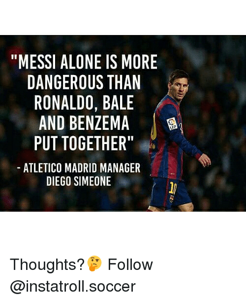 """sars: """"MESSI ALONE IS MORE  DANGEROUS THAN  RONALDO, BALE  AND BENZEMA  PUT TOGETHER""""  ATLETICO MADRID MANAGER  DIEGO SIMEONE  ON  MA LE AR  IS T BE 'H  TH M HE  AE  MN  ES  SyZTDO  E 00  RM  00DEG DF IN  LRLBO AS  AE  EA  T MO  IGN  OE  Tc-  SI N 0 A  IC  U TI D  SAR  P LE  ED Thoughts?🤔 Follow @instatroll.soccer"""