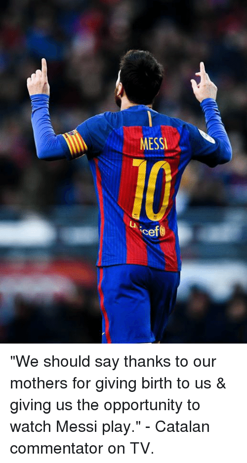 """catalan: MESSI  Ce """"We should say thanks to our mothers for giving birth to us & giving us the opportunity to watch Messi play.""""  - Catalan commentator on TV."""