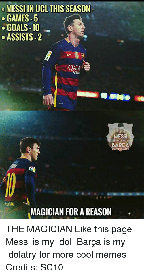 Cool Meme: MESSI IN UCLTHIS SEASON-  GAMES-5  GOALS-10  ASSISTS-2  S2  QATA  ARNA  ARCA  MAGICIAN FOR A REASON THE MAGICIAN Like this page Messi is my Idol, Barça is my Idolatry for more cool memes Credits: SC10