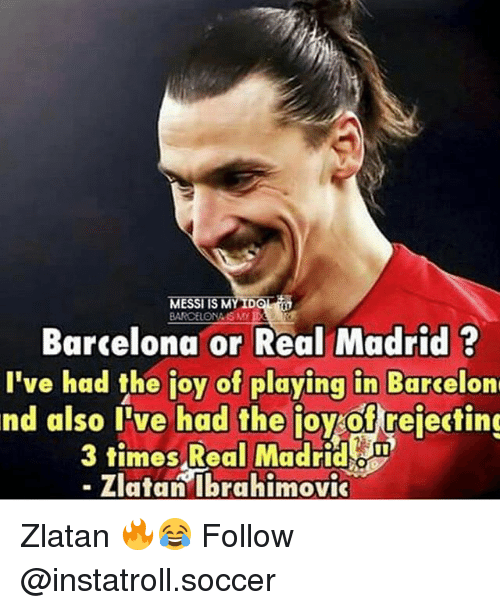 Zlatan Ibrahimovic: MESSI IS M  IDCT  Barcelona or Real Madrid  I've had the ioy of playing in Barcelon  nd also I've had the joy of rejecting  3 times Real Madrid  Zlatan Ibrahimovic Zlatan 🔥😂 Follow @instatroll.soccer