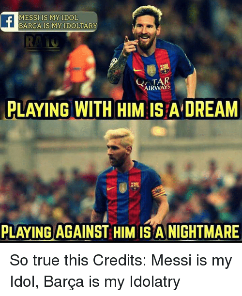 Memes, True, and Messi: MESSI IS MY IDOL  BARCA IS MY IDOLTARY  RANG  AIRWAYS  PLAYING WITH HIM IS ADREAM  PLAYING AGAINST HIM IS A NIGHTMARE So true this  Credits: Messi is my Idol, Barça is my Idolatry