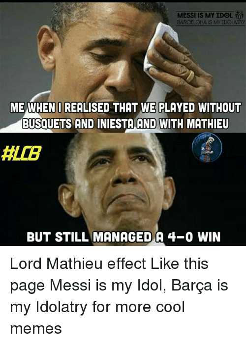 Cool Meme: MESSI IS MY IDOL  BARCELONA IS My IDOLATRy  ME WHEN I REALISED THAT WE PLAYED WITHOUT  BUSQUETS AND INIESTA AND WITH MATHIEU  BUT STILL MANAGED A 4-0 WIN Lord Mathieu effect Like this page Messi is my Idol, Barça is my Idolatry for more cool memes