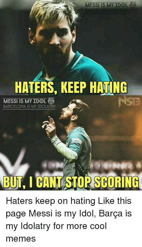 memes: MESSI IS MY IDOL  HATERS, KEEP HATING  MESSI IS MY IDOL  BARCELONA IS My IDOLATRy  BUT, I CANT STORSCORING Haters keep on hating Like this page Messi is my Idol, Barça is my Idolatry for more cool memes