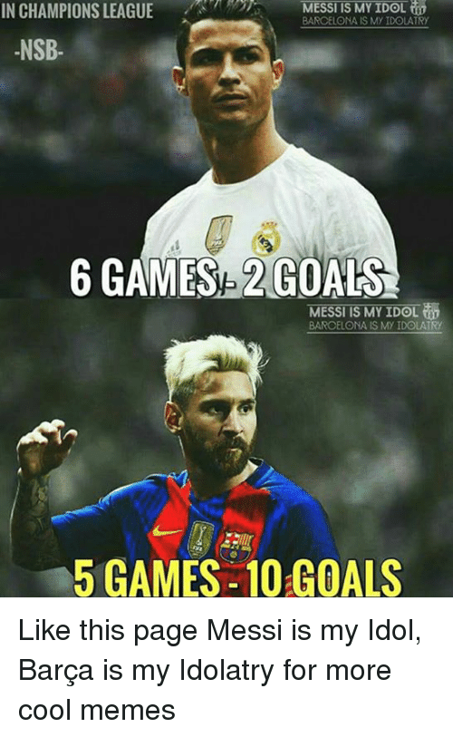 Cool Meme: MESSI IS MY IDOL  IN CHAMPIONS LEAGUE  BARCELONA IS My IDOLATRy  NSB  6 GAMES 2 GOALS  MESSI IS MY IDOL  BAROELONA IS MY IDOLATRy  5 GAMES-10 GOALS Like this page Messi is my Idol, Barça is my Idolatry for more cool memes