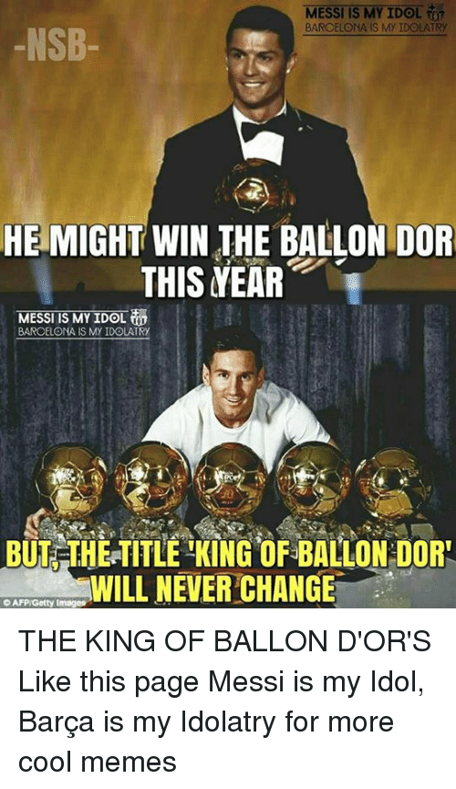 Cool Meme: MESSI IS MY IDOL  T  BARCELONA IS My IDOLATRy  NSB  HE MIGHT WIN THE BALLONDOR  THIS YEAR  MESSI IS MY IDOL  BARCELONA S My IDOLATRY  BUT THE TITLE KING OF3BALLON DOR!  WILL NEVER CHANGE  oAFPiGetty Images THE KING OF BALLON D'OR'S  Like this page Messi is my Idol, Barça is my Idolatry for more cool memes
