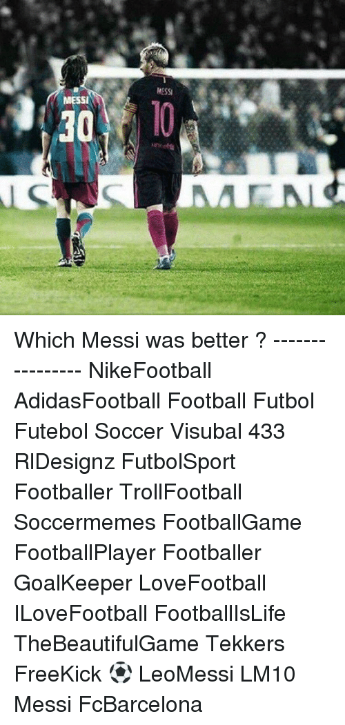 Memes, Messi, and 🤖: MESSI  MESSI Which Messi was better ? ---------------- NikeFootball AdidasFootball Football Futbol Futebol Soccer Visubal 433 RlDesignz FutbolSport Footballer TrollFootball Soccermemes FootballGame FootballPlayer Footballer GoalKeeper LoveFootball ILoveFootball FootballIsLife TheBeautifulGame Tekkers FreeKick ⚽️ LeoMessi LM10 Messi FcBarcelona