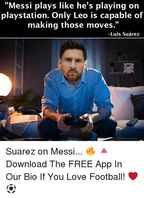 """Memes, PlayStation, and Apps: """"Messi plays like he's playing on  playstation. Only Leo is capable of  making those moves.  Luis Suarez Suarez on Messi... 🔥 🔺Download The FREE App In Our Bio If You Love Football! ❤️⚽️"""