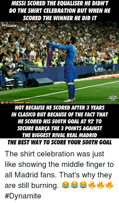 Club, Memes, and Real Madrid: MESSI SCORED THE EQUALISER HE DIDN'T  DO THE SHIRT CELEBRATION BUT WHEN HE  SCORED THE WINNER HE DID IT  RAMITE  PCD THI  OI FCB THE LEGENDARY CLUB  NOT BECAUSE HE SCORED AFTER 3 YEARS  IN CLASICO BUT BECAUSE OF THE FACT THAT  HE SCORED HIS50OTH GOAL AT 92 TO  SECURE BARCA THE 3POINT AGAINST  THE BIGGEST RIVAL REAL MADRID  THE BEST WAY TO SCORE YOUR 500TH GOAL The shirt celebration was just like showing the middle finger to all Madrid fans.  That's why they are still burning. 😂😂😂🔥🔥🔥  #Dynamite