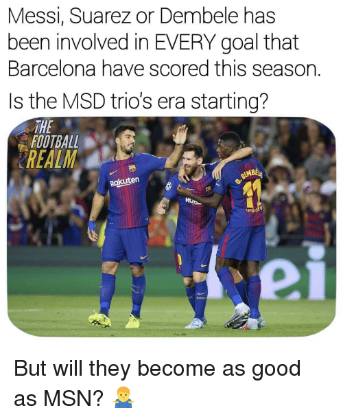 suarez: Messi, Suarez or Dembele has  been involved in EVERY goal that  Barcelona have scored this season.  Is the MSD trio's era starting?  THE  FOOTBALL  REALM  EMBE  Rakuten  Run  unicet  BAR But will they become as good as MSN? 🤷‍♂️