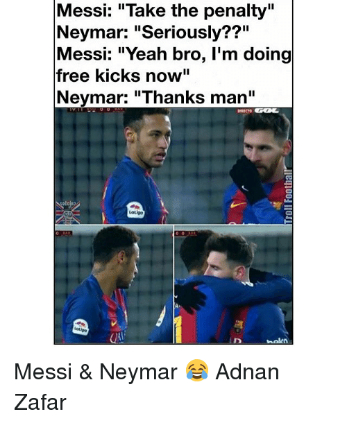 "Memes, Neymar, and Adnan: Messi: ""Take the penalty""  Neymar: ""Seriously??""  Messi: ""Yeah bro, I'm doing  free kicks now""  Neymar: ""Thanks man""  Loligo  naka Messi & Neymar 😂 Adnan Zafar"