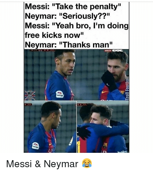 "Memes, Neymar, and 🤖: Messi: ""Take the penalty""  Neymar: ""Seriously??""  Messi: ""Yeah bro, I'm doing  free kicks now""  Neymar: ""Thanks man""  Lotlga Messi & Neymar 😂"