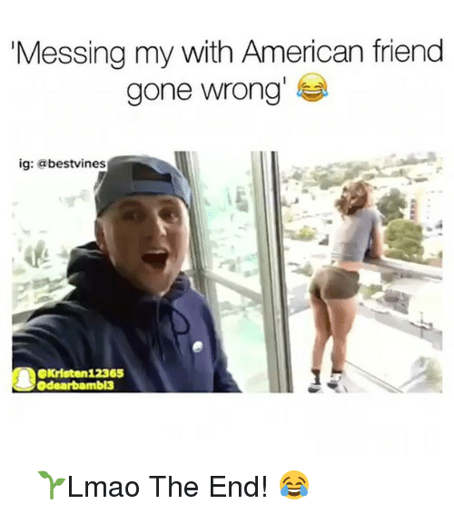 Memes, 🤖, and Gone: Messing my with American friend  gone wrong  ig: a  bestvines  OKristen 12365  odearbamb13 ⠀ 🌱Lmao The End! 😂