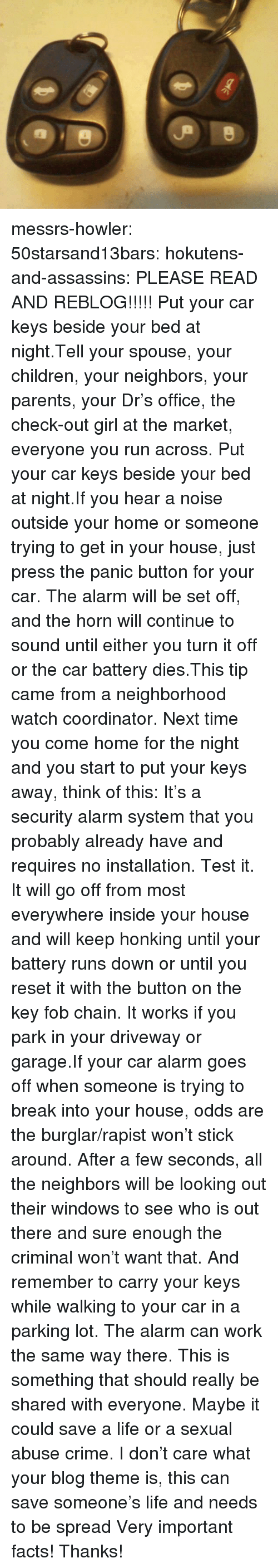 fob: messrs-howler:  50starsand13bars:  hokutens-and-assassins:  PLEASE READ AND REBLOG!!!!! Put your car keys beside your bed at night.Tell your spouse, your children, your neighbors, your parents, your Dr's office, the check-out girl at the market, everyone you run across. Put your car keys beside your bed at night.If you hear a noise outside your home or someone trying to get in your house, just press the panic button for your car. The alarm will be set off, and the horn will continue to sound until either you turn it off or the car battery dies.This tip came from a neighborhood watch coordinator. Next time you come home for the night and you start to put your keys away, think of this: It's a security alarm system that you probably already have and requires no installation. Test it. It will go off from most everywhere inside your house and will keep honking until your battery runs down or until you reset it with the button on the key fob chain. It works if you park in your driveway or garage.If your car alarm goes off when someone is trying to break into your house, odds are the burglar/rapist won't stick around. After a few seconds, all the neighbors will be looking out their windows to see who is out there and sure enough the criminal won't want that. And remember to carry your keys while walking to your car in a parking lot. The alarm can work the same way there. This is something that should really be shared with everyone. Maybe it could save a life or a sexual abuse crime.  I don't care what your blog theme is, this can save someone's life and needs to be spread   Very important facts! Thanks!