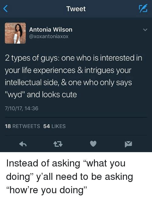 "Cute, Life, and Memes: Mest  Antonia Wilson  @xoxantoniaxox  2 types of guys: one who is interested in  your life experiences & intrigues your  intellectual side, & one who only says  ""wyd"" and looks cute  7/10/17, 14:36  18 RETWEETS 54 LIKES Instead of asking ""what you doing"" y'all need to be asking ""how're you doing"""