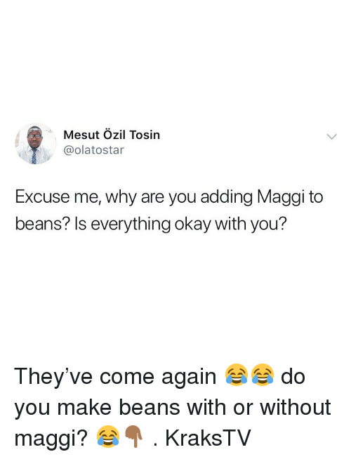 Memes, Okay, and 🤖: Mesut Ozil Tosin  @olatostar  Excuse me, why are you adding Maggi to  beans? Is everything okay with you? They've come again 😂😂 do you make beans with or without maggi? 😂👇🏾 . KraksTV