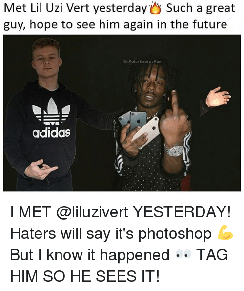 Adidas, Future, and Memes: Met Lil Uzi Vert yesterday such a great  guy, hope to see him again in the future  IG:PolarSaurusRex  adidas I MET @liluzivert YESTERDAY! Haters will say it's photoshop 💪 But I know it happened 👀 TAG HIM SO HE SEES IT!
