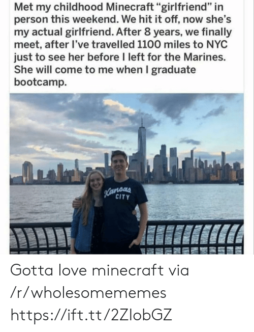 "Marines: Met my childhood Minecraft ""girlfriend"" in  person this weekend. We hit it off, now she's  my actual girlfriend. After 8 years, we finally  meet, after I've travelled 1100 miles to NYC  just to see her before I left for the Marines.  She will come to me when I graduate  bootcamp  Hamoas  CITY Gotta love minecraft via /r/wholesomememes https://ift.tt/2ZIobGZ"