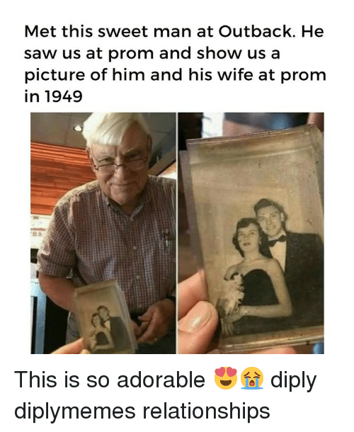 Memes, Relationships, and Saw: Met this sweet man at Outback. He  saw us at prom and show us a  picture of him and his wife at prom  in 1949 This is so adorable 😍😭 diply diplymemes relationships