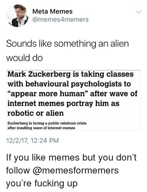 """internet memes: Meta Memes  @memes4memers  Sounds like something an alien  would do  Mark Zuckerberg is taking classes  """"appear more human"""" after wave of  with behavioural psychologists to  internet memes portray him as  robotic or alien  Zuckerberg is facing a public relations crisis  after insulting wave of internet memes  12/2/17, 12:24 PM If you like memes but you don't follow @memesformemers you're fucking up"""