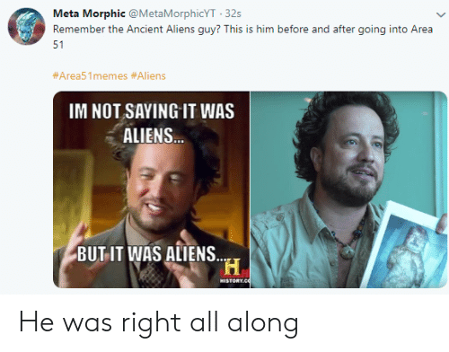 Aliens Guy: Meta Morphic @MetaMorphicYT 32s  Remember the Ancient Aliens guy? This is him before and after going into Area  51  #Area51memes #Aliens  IM NOT SAYING IT WAS  ALIENS...  BUT IT WAS ALIENS.  H  HISTORY CO He was right all along