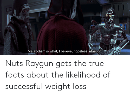 raygun: Metabolism is what, I believe, hopeless situation Nuts Raygun gets the true facts about the likelihood of successful weight loss