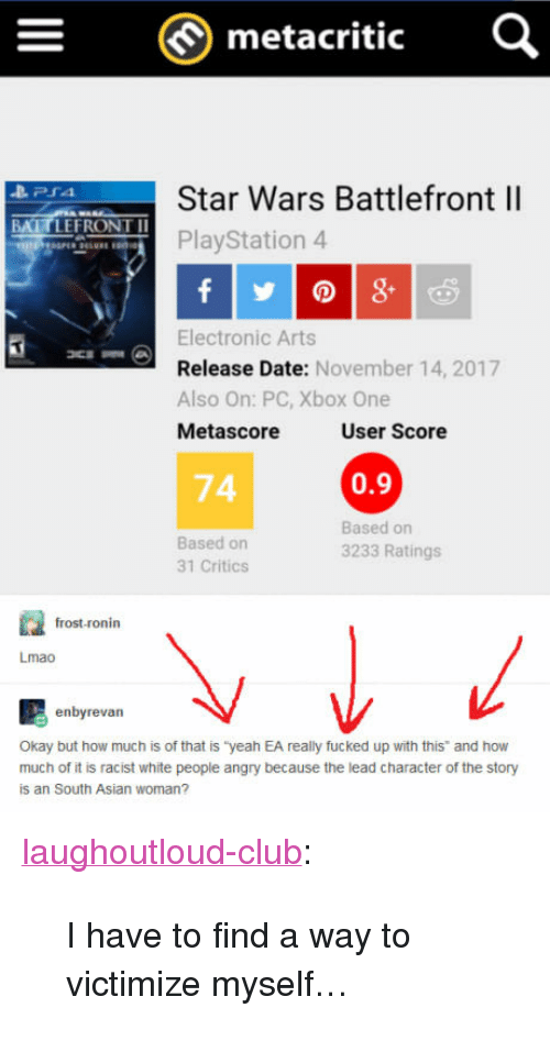 """Electronic Arts: metacritic  Star Wars Battlefront ll  PlayStation 4  BATTLEFRONT I  Electronic Arts  Release Date: November 14, 2017  Also On: PC, Xbox One  Metascore  User Score  74  0.9  Based on  31 Critics  Based on  3233 Ratings  frost-ronin  Lmao  enbyrevan  Okay but how much is of that is """"yeah EA really fucked up with this and how  much of it is racist white people angry because the lead character of the story  is an South Asian woman? <p><a href=""""http://laughoutloud-club.tumblr.com/post/167719781611/i-have-to-find-a-way-to-victimize-myself"""" class=""""tumblr_blog"""">laughoutloud-club</a>:</p>  <blockquote><p>I have to find a way to victimize myself…</p></blockquote>"""