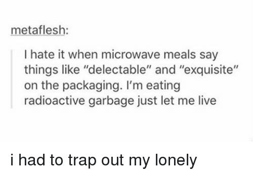 "Tumblr, Microwave, and Garbage: metaflesh:  I hate it when microwave meals say  things like ""delectable"" and ""exquisite""  on the packaging. I'm eating  radioactive garbage just let me live i had to trap out my lonely"