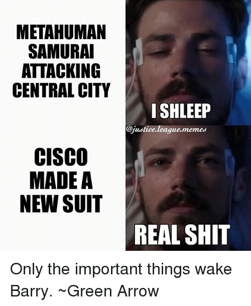 League Memes: METAHUMAN  SAMURA  ATTACKING  CENTRAL CITY  ISHLEEP  @justice.league.memes  CISCO  MADE A  NEW SUIT  REAL SHI Only the important things wake Barry. ~Green Arrow