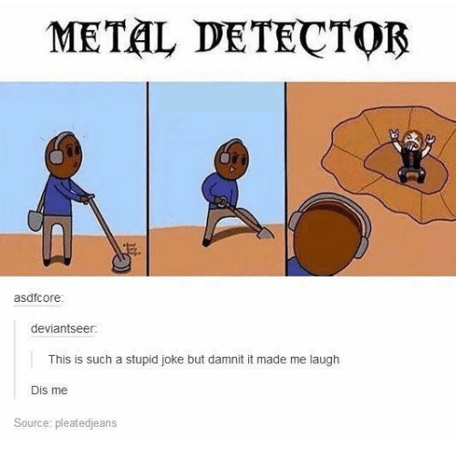 metal detectors: METAL DETECTOR  asdfcore  deviantseer  This is such a stupid joke but damni it made me laugh  Dis me  Source: pleatedjeans