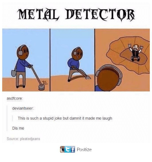 metal detectors: METAL DETECTOR  asdfotore:  deviantseer.  This is such a stupid joke but damnit it made me laugh  Dis me  Source: pleatedjeans  Ctf Postize