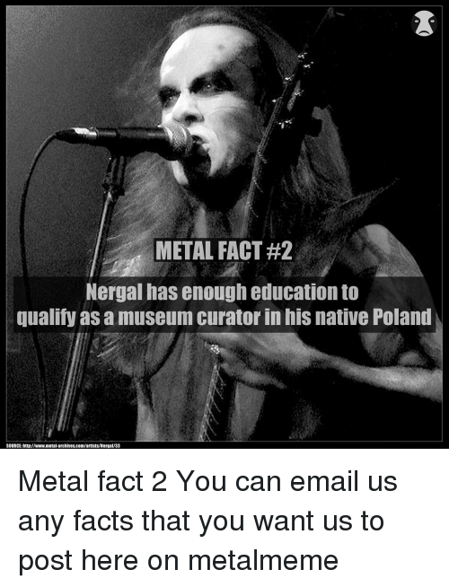 nativity: METAL FACT#2  Nergal has enough education to  qualify as a museum curator in hiS native Poland  SOURCE: http://www.metal archives.com/artists/Nergal/33 Metal fact 2 You can email us any facts that you want us to post here on metalmeme