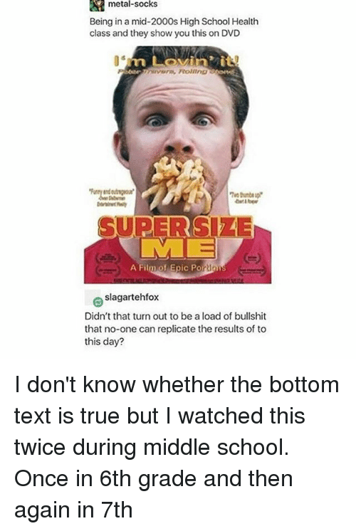 bottom-text: metal-socks  Being in a mid-2000s High School Health  class and they show you this on DVD  avera PRoliin  SUPERSIZE  A Film of Epic Porion  slagartehfox  Didn't that turn out to be a load of bullshit  that no-one can replicate the results of to  this day? I don't know whether the bottom text is true but I watched this twice during middle school. Once in 6th grade and then again in 7th