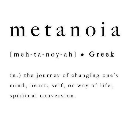 meh: metan01 a  [meh-ta-noy-ah] Greek  (n.) the journey of changing one's  mind, heart, self, or way of life  spiritual conversion