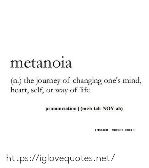 Changing: metanoia  (n.) the journey of changing one's mind,  heart, self, or way of life  pronunciation | (meh-tah-NOY-ah)  ENGLISH | ORIGIN: GREEK https://iglovequotes.net/