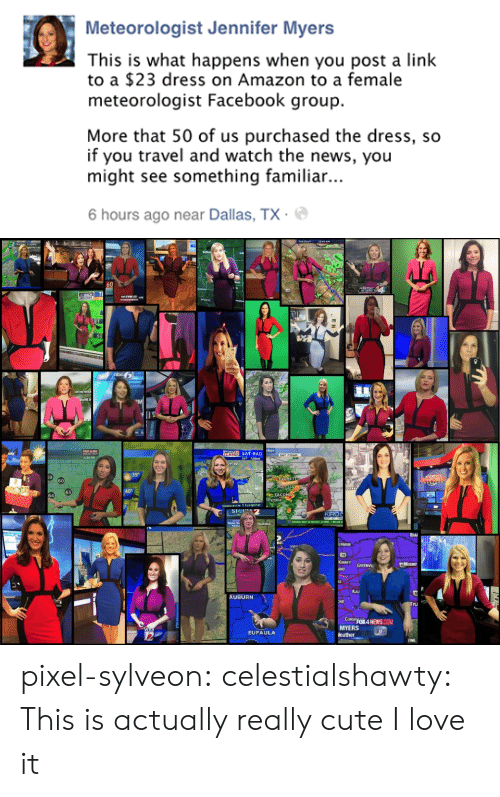 Auburn: Meteorologist Jennifer Myers  This is what happens when you post a link  to a $23 dress on Amazon to a female  meteorologist Facebook group.  More that 50 of us purchased the dress, so  if you travel and watch the news, you  might see something familiar..  6 hours ago near Dallas, TX.   FLowS  60  WEATHE  cker  SAT-RAD  SAT 7:30AN  4 30 PM  39°  RET  60  63  64  Newscenter 5 Eyeopener  KIRO  FEDERAL WAY TO SEATTRE 12 MENS, 1 BELOW  MOUNT  ANO GREENVI  Kau  AUBURN  TU  CORSFOX4 NEWS COM  MYERS  eather  EUFAULA pixel-sylveon: celestialshawty:  This is actually really cute I love it
